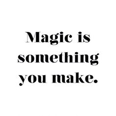 One of our favorite quotes. Make Magic.