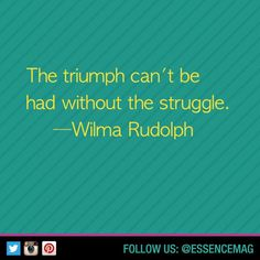 The triumph can't be had without the struggle. -Wilma Rudolph
