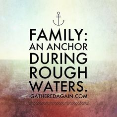 "Family: An Anchor During Rough Waters. ""At our worst moments, family is always there to throw us a life preserver."""