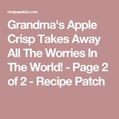 Grandma's Apple Crisp Takes Away All The Worries In The World! - Page 2 of 2 - Recipe Patch