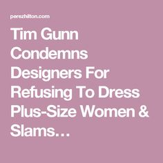 Tim Gunn Condemns Designers For Refusing To Dress Plus-Size Women & Slams…