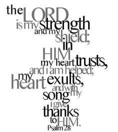 "** Psalm 28:7 - ""The Lord is my strength and my shield; in Him my heart trusts, and I am helped; my heart exults and with my song I give thanks to Him."" **"