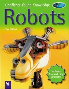 Robots by Clive Gifford 629.892 GIF An introduction to the world of robots, from the simplest ones through to those that operate complex machinery, and the latest cyborgs. Projects allow children to build simple robotic machines, and investigate the robots around them in everyday life.