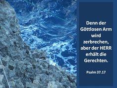Denn der Göttlosen Arm wird zerbrechen,aber der HERR erhält die Gerechten.Psalm 37.17