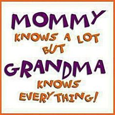 Mommy knows a lot but Grandma knows everything!!!