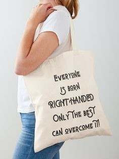 Everyone is born right handed, only the best can overcome it Cotton Tote Bag.  Everyone is born right handed, only the best can overcome it.  A great design for the lefty in your life.  Show the world your right brain superpower with this design.  #lefthanded #lefthandersday #rightbrain #superpower #lefty #righthanded #giftideas #fashion #homedecor #artsandcrafts #stickers #redbubblestickers #redbubble #art #redbubbleshop #ad @giftsbyminuet Printed Tote Bags, Cotton Tote Bags, Reusable Tote Bags, Sweatshirt, Hoodie, Be A Nice Human, Bago, A 17, Travel Quotes