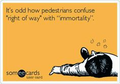 """It's odd how pedestrians confuse """"right of way"""" with """"immortality"""". 