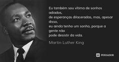 Eu também sou vítima de sonhos adiados, de esperanças dilaceradas, mas, apesar disso, eu ainda tenho um sonho, porque a gente não pode desistir da vida.... Frase de Martin Luther King.