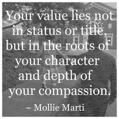 """Your value lies not in status or title, but in the roots of your character and depth of your compassion."" ~ Mollie Marti #quote"