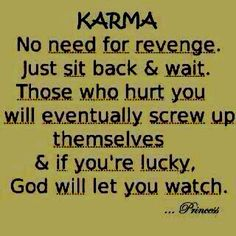 KARMA:  No need for revenge.  Just sit back & wait.  Those who hurt you will eventually screw up themselves & if you're lucky, God will let you watch.  [This is one of my core beliefs, though the older I get the less I want to watch.]