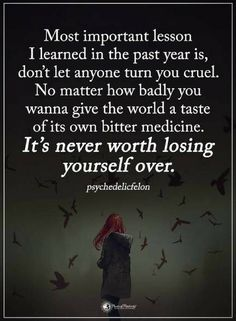 Quotes Most important lesson I learned in Life is don't let anyone turn you cruel. No matter how badly you wanna give the world a taste of its own bitter medicine. It's never worth losing yourself over.