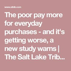 The poor pay more for everyday purchases - and it's getting worse, a new study warns   The Salt Lake Tribune