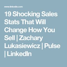 19 Shocking Sales Stats That Will Change How You Sell | Zachary Lukasiewicz | Pulse | LinkedIn