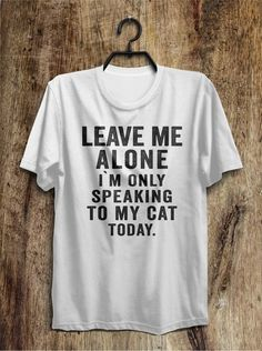 leave me alone i`m only speaking to my cat today t shirt – Shirtoopia