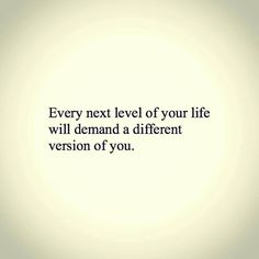 Every next level of your life will demand a different version of you.