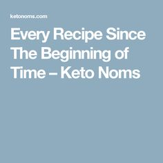 Every Recipe Since The Beginning of Time – Keto Noms