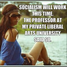 If Conservatives were smart enough to go to college or read they would understand that socialism is not communism and hasn't failed (Norway and Sweden are examples), furthermore most colleges are liberal arts oriented which once again conservatives would know if they gained a brain and got to college (of course having a brain is a defining trait of liberals)