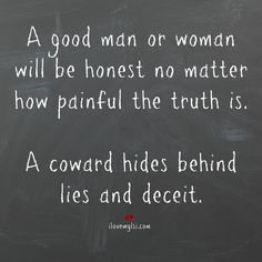 Coward Hides Behind Lies and Deceit A good man or woman will be honest no matter how painful the truth is. A coward hides behind lies and deceitA good man or woman will be honest no matter how painful the truth is. A coward hides behind lies and deceit True Quotes, Great Quotes, Quotes To Live By, Inspirational Quotes, Coward Quotes, Weak Man Quotes, Lying Men Quotes, Good Men Quotes, Denial Quotes