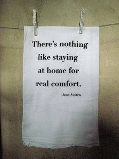 There is nothing like staying home for real comfort. Jane Austen