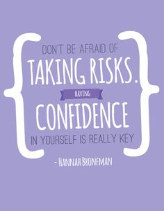 Don't be afraid of taking risks. Having confidence in yourself is really key. -Hannah Bronfman