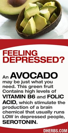 Feeling Depressed? An AVOCADO may be just what you need. This green fruit contains high levels of Vitamin B6 and Folic Acid, which stimulate the production of a brain chemical that usually runs low in depressed people, Serotonin...