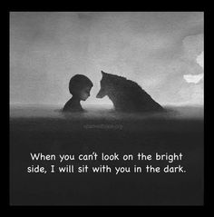 When you can't look at the bright side, I will sit with you in the dark.