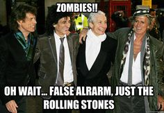 Zombies!! Oh wait... false alrarm, just the Rolling Stones | Yeah, they seemed to outlived everybody in the music business.