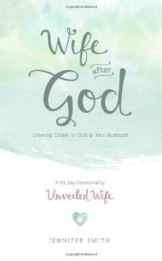 Wife After God: Drawing Closer to God  Your Husband by Jennifer Smith, http://www.amazon.com/gp/product/1481866885/unvewife-20