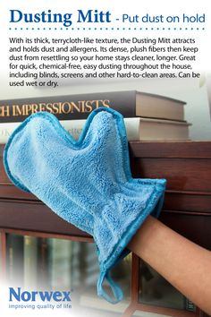 Norwex Dusting Mitt: With its thick, terrycloth-like texture and unique mitt design, the Dusting Mitt attracts and holds dust and allergens and is ideal for quick, chemical free, easy dusting throughout the house including blinds and other difficult to reach areas. www.norwex.biz