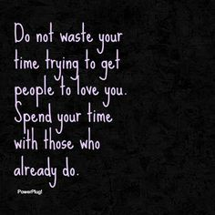 Do not waste your time trying to get people to love you. Spend your time with those who already do.