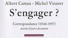 Albert Camus-Michel Vinaver : S'engager ?  Correspondance (1946 – 1957) - La question de l'engagement dans la voie de l'écriture, de la liberté et de l'engagement politique de l'écrivain, est au cœur de la correspo...