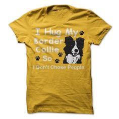 I Hug My Border Collie So I Dont Choke People!! Order now, it makes a perfect gift for yourself or maybe your friends!