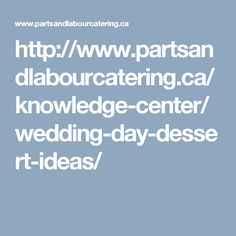 http://www.partsandlabourcatering.ca/knowledge-center/wedding-day-dessert-ideas/