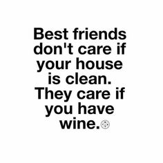 """""""Best friends don't care if your house is clean, they care if you have wine"""" This is oh so true! Just want to have fun with friends and wine Great Quotes, Quotes To Live By, Funny Quotes, Inspirational Quotes, Motivation Positive, Words Quotes, Sayings, Image Citation, Real Friends"""