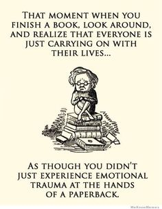 That moment when you finish a book, look around, and realize that everyone is just carrying on with their lives. As thought you didn't just experience emotional trauma at the hands of a paperback - book humor / traumatized by book I Love Books, Good Books, Books To Read, Reading Books, Bedtime Reading, Reading Quotes, Big Books, Reading Time, Reading Posters