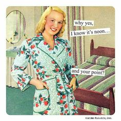 why yes, I know it's noon... and your point? -Anne Taintor