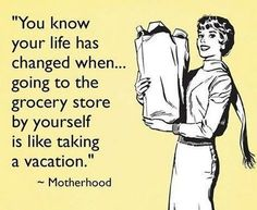 """You know your life has changed when.. going to the grocery store by yourself is like taking a vacation"" - Motherhood"