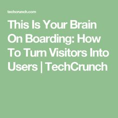 This Is Your Brain On Boarding: How To Turn Visitors Into Users   |  TechCrunch