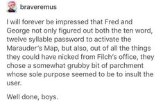What if that's bc the marauders somehow added an enchantment into the parchment that would make it more attractable to pure of heart mischief makers, such as Fred and George, so that it would always be in safe hands? Harry Potter Marauders, Harry Potter Jokes, Harry Potter Fandom, Harry Potter Universal, Harry Potter World, The Marauders, Fandoms, Must Be A Weasley, No Muggles