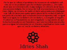 Por lo que se refiere al problema de reconocer al verdadero Sufi, éste no es un problema para la verdadera persona. (...) los Sufis dicen que se extraviará sólo si algo indigno en usted le atrae hacia una persona indigna. - Idries Shah, El Buscador de la Verdad.