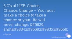 3 C's of LIFE: Choice, Chance, Change – You must make a choice to take a chance or your life will never change. Make A Choice, Never Change, Circle Of Life, Journal Prompts, You Must, Your Life, You Changed, Spelling, Back To School