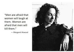 Margaret Atwood Quote (this is paraphrased, but it gets the gist across). Feels particularly apt after the UCSB shootings.