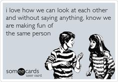 i love how we can look at each other and without saying anything, know we are making fun of the same person.  #someecards