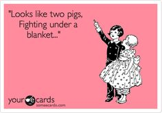 'Looks like two pigs, Fighting under a blanket...'