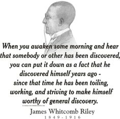 """ThinkerShirts.com presents James Whitcomb Riley and his famous quote """"When you awaken some morning and hear that somebody of other has been discovered, you can put it down as a fact that he discovered himself years ago - since that time he has been toiling, working, and striving to make himself worthy of general discovery."""" Available in men, women and youth sizes"""
