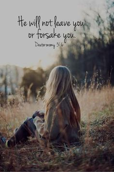 Deuteronomy 31:6. He will not leave you or forsake you...