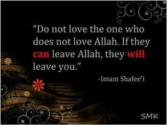 """Do not love the one who does not love Allah. If they can leave Allah, they will leave you."" Imam Shafee'i. Islam"
