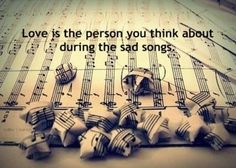 love is the person you think about during the sad songs