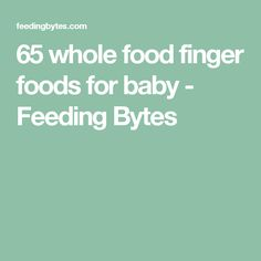 65 whole food finger foods for baby - Feeding Bytes