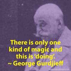 There is only one kind of magic and this is 'doing'. ~ George Gurdjieff Quotes